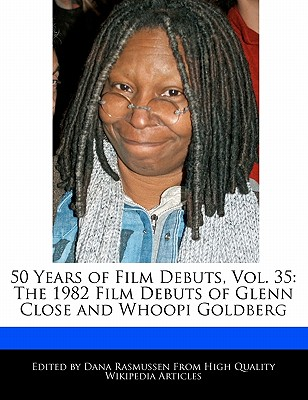 50 Years of Film Debuts, Vol. 35: The 1982 Film Debuts of Glenn Close and Whoopi Goldberg by Rasmussen, Dana [Paperback]